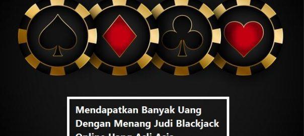 Mendapatkan Banyak Uang Dengan Menang Judi Blackjack Online Uang Asli Asia